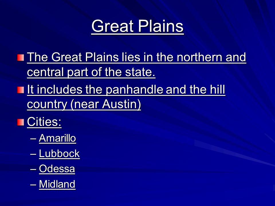 Great Plains The Great Plains lies in the northern and central part of the state. It includes the panhandle and the hill country (near Austin)