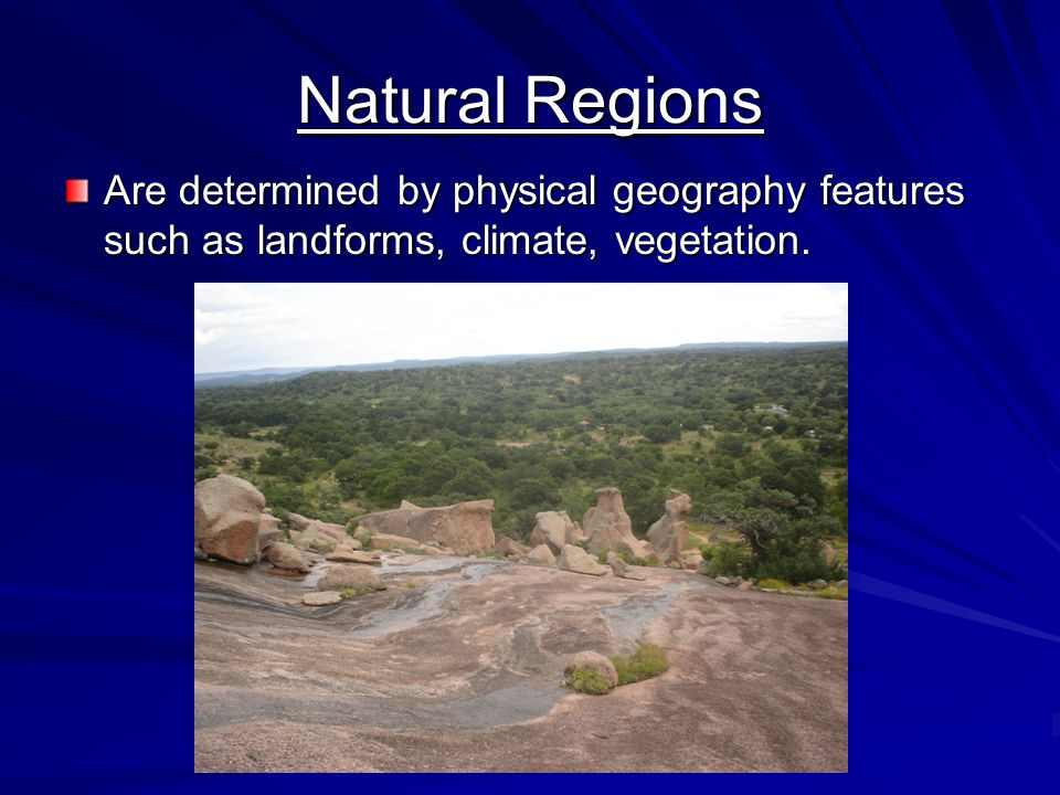 Natural Regions Are determined by physical geography features such as landforms, climate, vegetation.