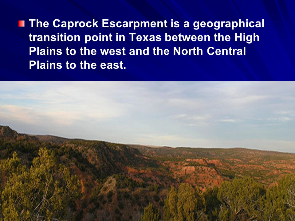 The Caprock Escarpment is a geographical transition point in Texas between the High Plains to the west and the North Central Plains to the east.