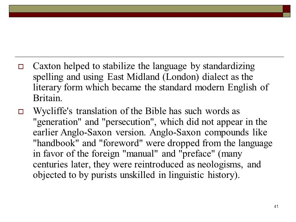 Caxton helped to stabilize the language by standardizing spelling and using East Midland (London) dialect as the literary form which became the standard modern English of Britain.