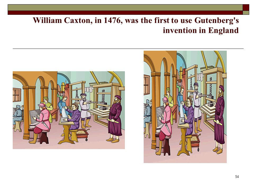 William Caxton, in 1476, was the first to use Gutenberg s invention in England