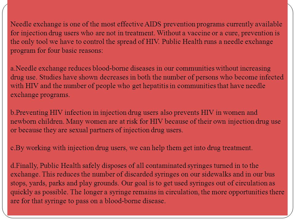 Needle exchange is one of the most effective AIDS prevention programs currently available for injection drug users who are not in treatment. Without a vaccine or a cure, prevention is the only tool we have to control the spread of HIV. Public Health runs a needle exchange program for four basic reasons: