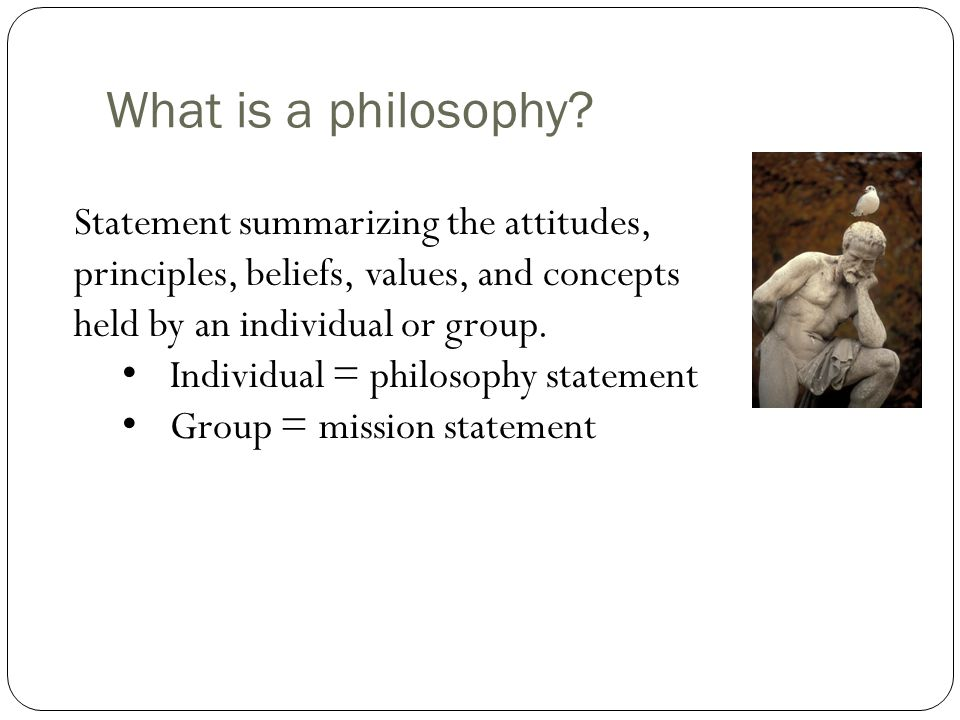 What is a philosophy Statement summarizing the attitudes, principles, beliefs, values, and concepts held by an individual or group.