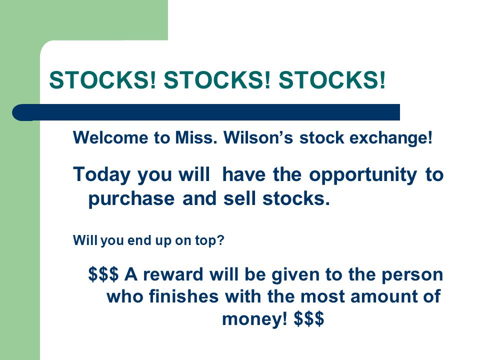 STOCKS! STOCKS! STOCKS! Welcome to Miss. Wilson's stock exchange! Today you will have the opportunity to purchase and sell stocks.