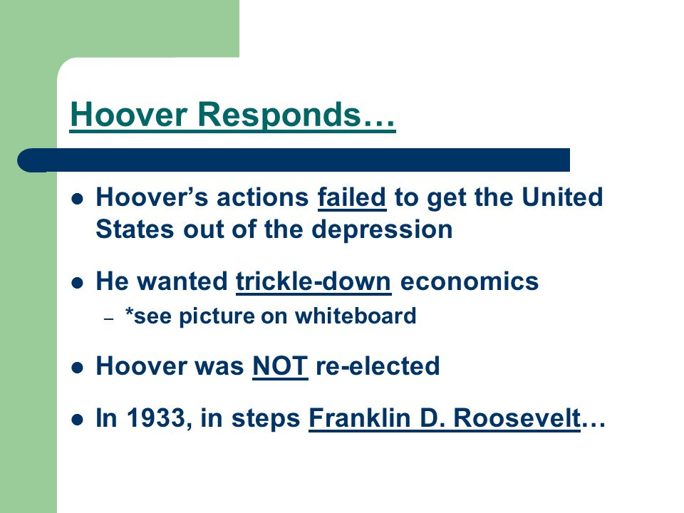 Hoover Responds… Hoover's actions failed to get the United States out of the depression. He wanted trickle-down economics.