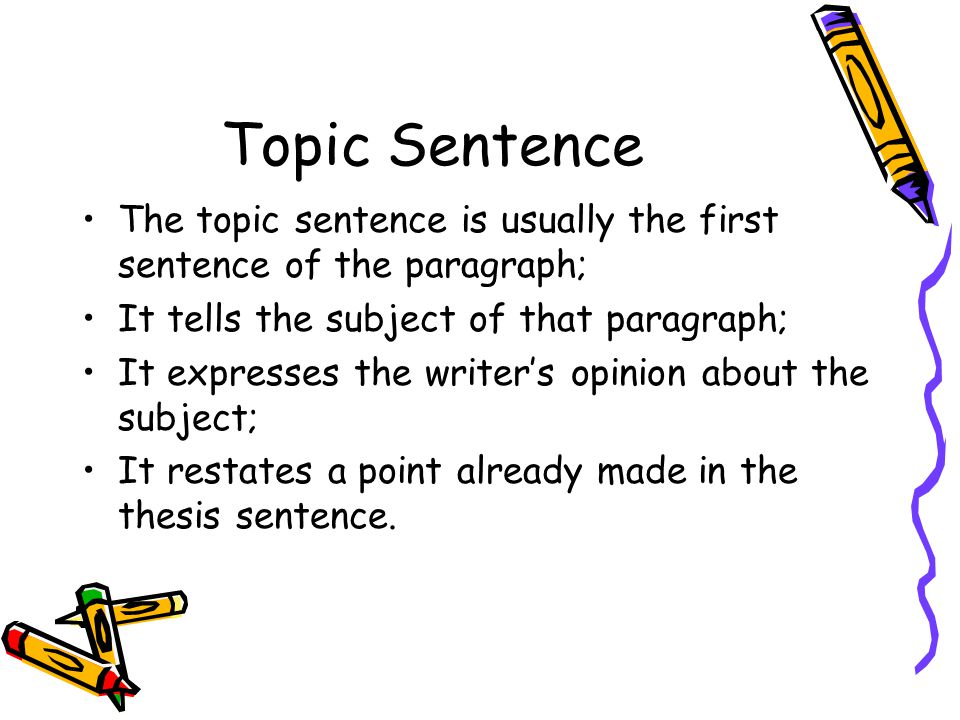 Topic Sentence The topic sentence is usually the first sentence of the paragraph; It tells the subject of that paragraph;