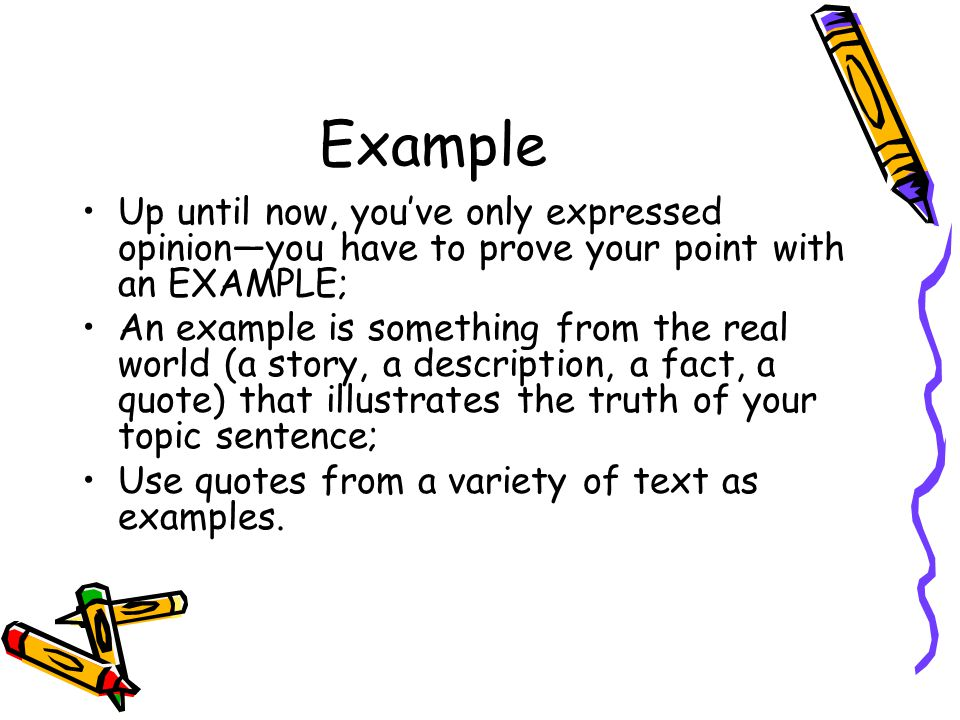 Example Up until now, you've only expressed opinion—you have to prove your point with an EXAMPLE;