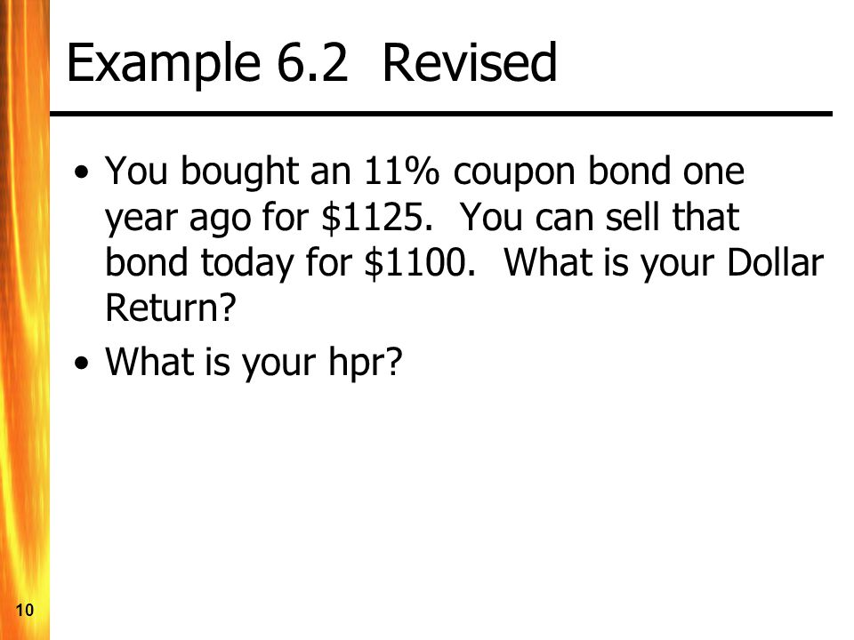 Example 6.2 Revised You bought an 11% coupon bond one year ago for $1125. You can sell that bond today for $1100. What is your Dollar Return