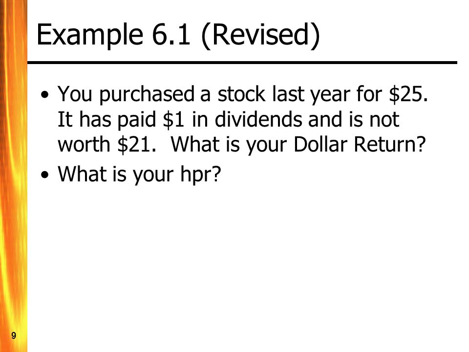 Example 6.1 (Revised) You purchased a stock last year for $25. It has paid $1 in dividends and is not worth $21. What is your Dollar Return