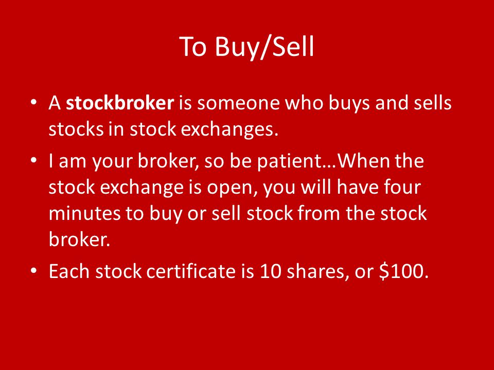To Buy/Sell A stockbroker is someone who buys and sells stocks in stock exchanges.