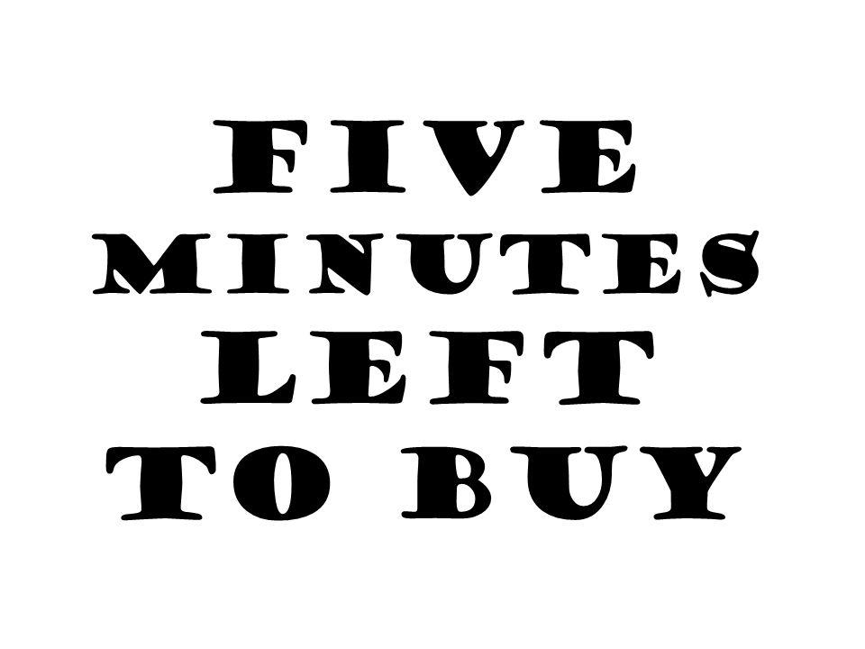 FIVE MINUTES LEFT TO BUY