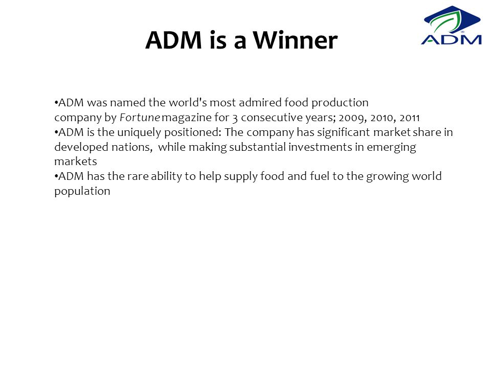 ADM is a Winner ADM was named the world s most admired food production company by Fortune magazine for 3 consecutive years; 2009, 2010, 2011.