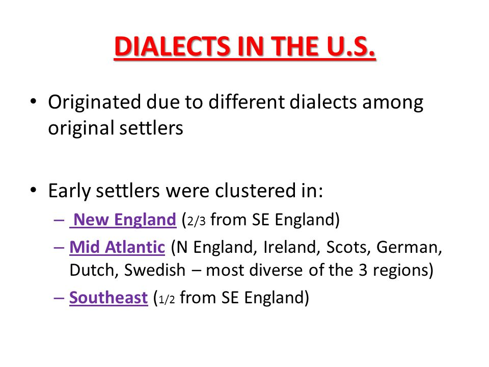 DIALECTS IN THE U.S. Originated due to different dialects among original settlers. Early settlers were clustered in: