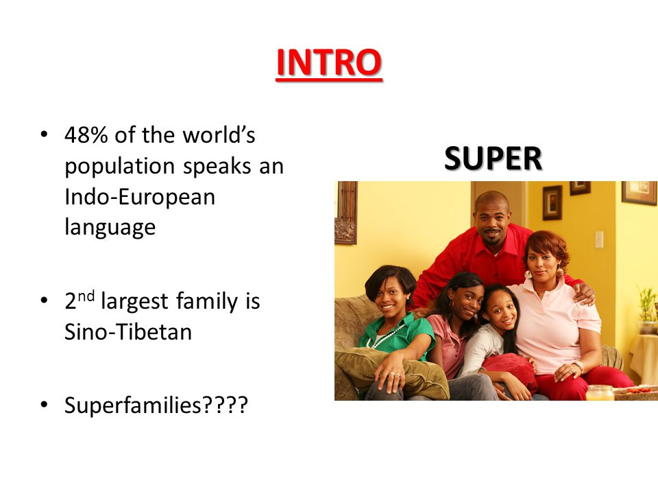 INTRO 48% of the world's population speaks an Indo-European language. 2nd largest family is Sino-Tibetan.