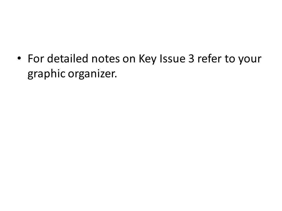 For detailed notes on Key Issue 3 refer to your graphic organizer.