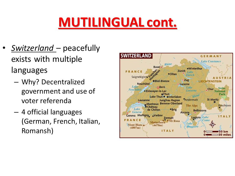 MUTILINGUAL cont. Switzerland – peacefully exists with multiple languages. Why Decentralized government and use of voter referenda.