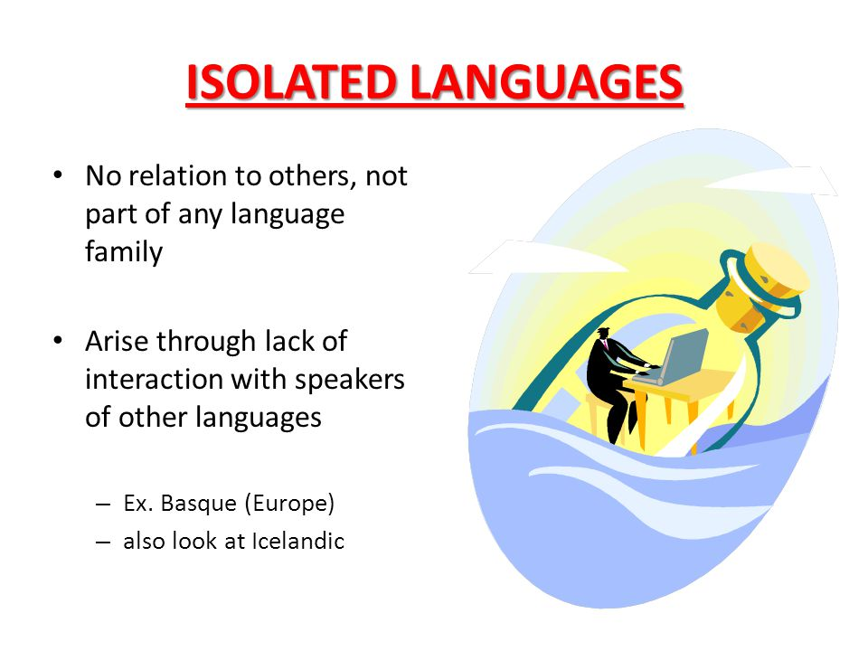ISOLATED LANGUAGES No relation to others, not part of any language family. Arise through lack of interaction with speakers of other languages.