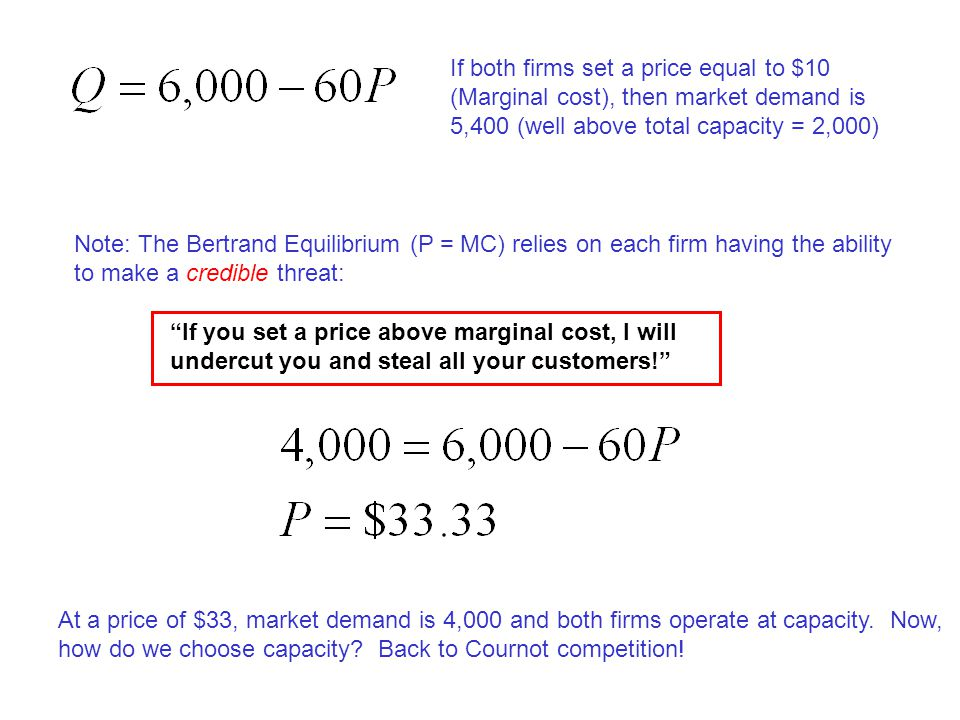 If both firms set a price equal to $10 (Marginal cost), then market demand is 5,400 (well above total capacity = 2,000)