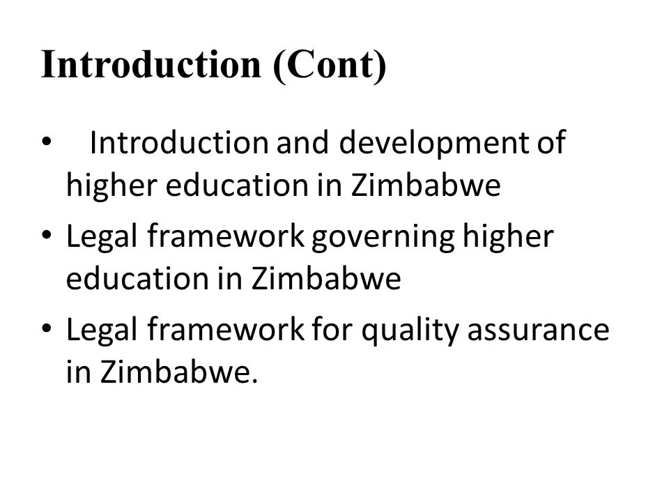 Introduction (Cont) Introduction and development of higher education in Zimbabwe. Legal framework governing higher education in Zimbabwe.