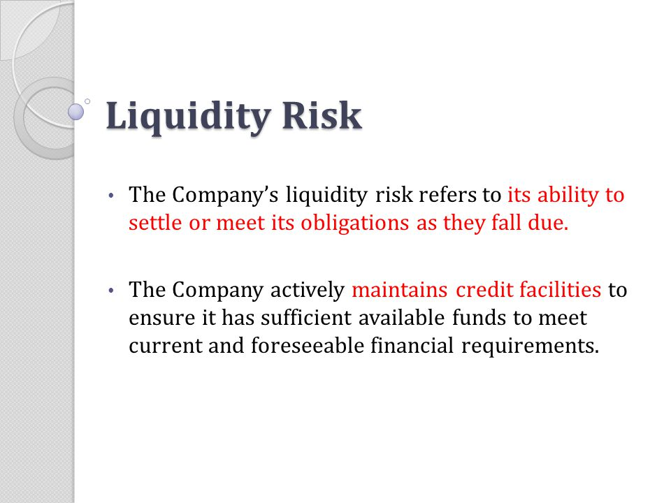 Liquidity Risk The Company's liquidity risk refers to its ability to settle or meet its obligations as they fall due.