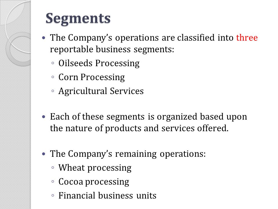 Segments The Company's operations are classified into three reportable business segments: Oilseeds Processing.