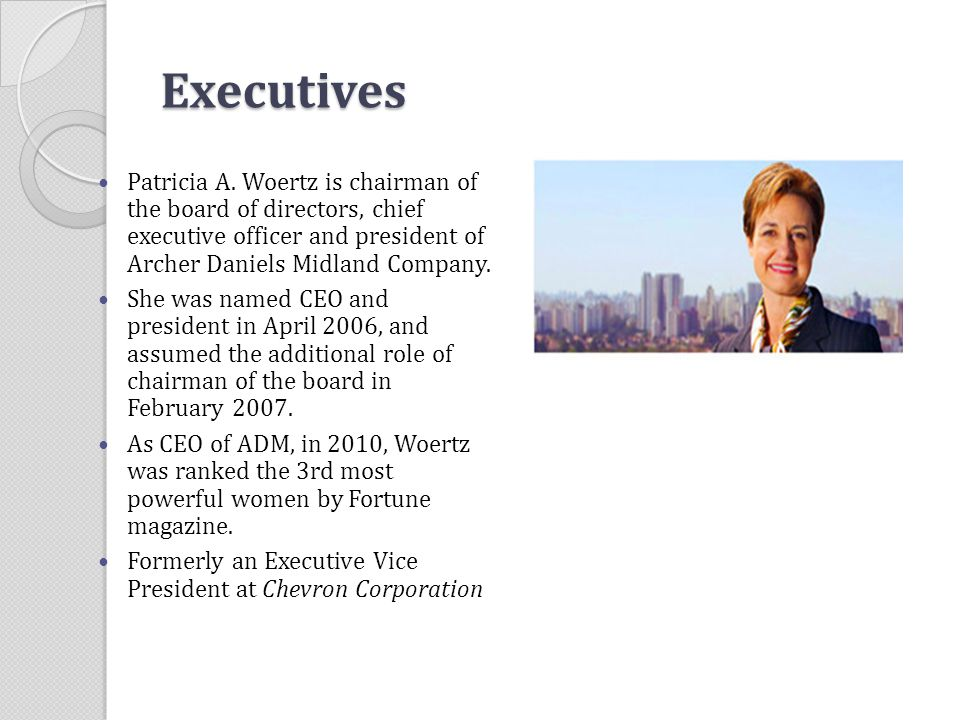 Executives Patricia A. Woertz is chairman of the board of directors, chief executive officer and president of Archer Daniels Midland Company.