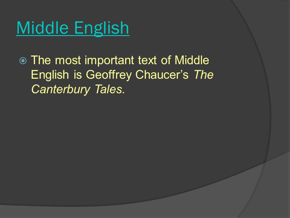 Middle English The most important text of Middle English is Geoffrey Chaucer's The Canterbury Tales.