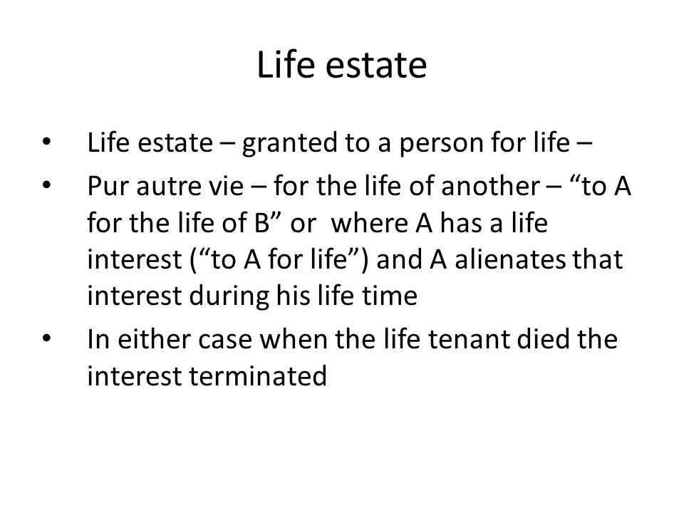 Life estate Life estate – granted to a person for life –