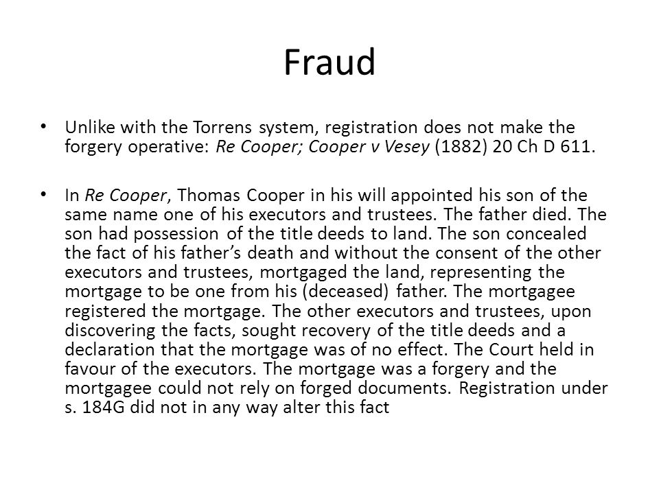 Fraud Unlike with the Torrens system, registration does not make the forgery operative: Re Cooper; Cooper v Vesey (1882) 20 Ch D 611.