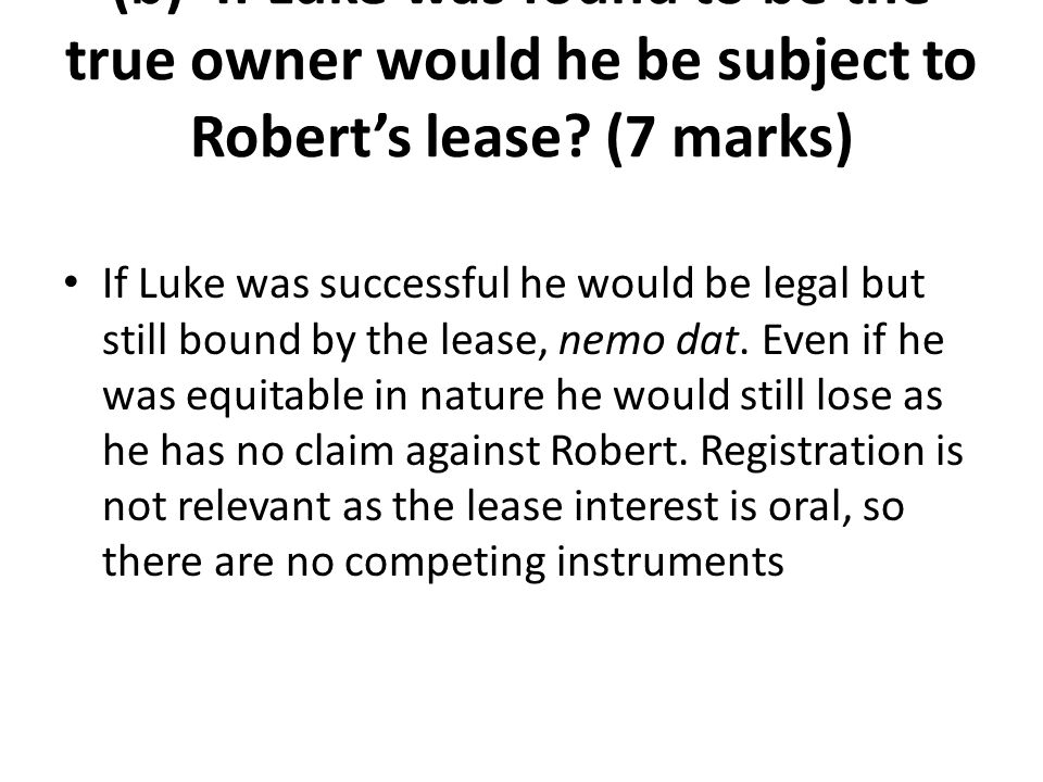 (b) If Luke was found to be the true owner would he be subject to Robert's lease (7 marks)