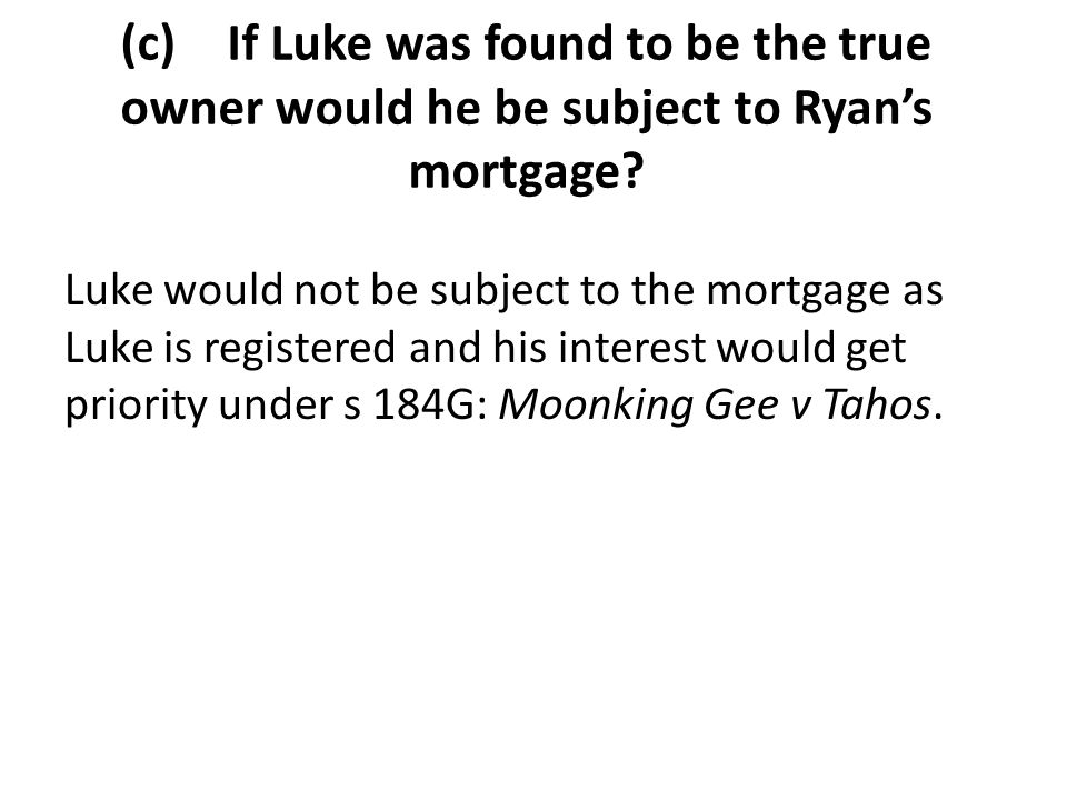 (c) If Luke was found to be the true owner would he be subject to Ryan's mortgage