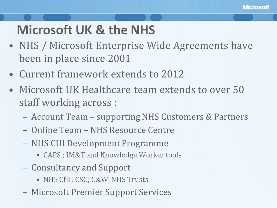 Microsoft UK & the NHS NHS / Microsoft Enterprise Wide Agreements have been in place since 2001. Current framework extends to 2012.