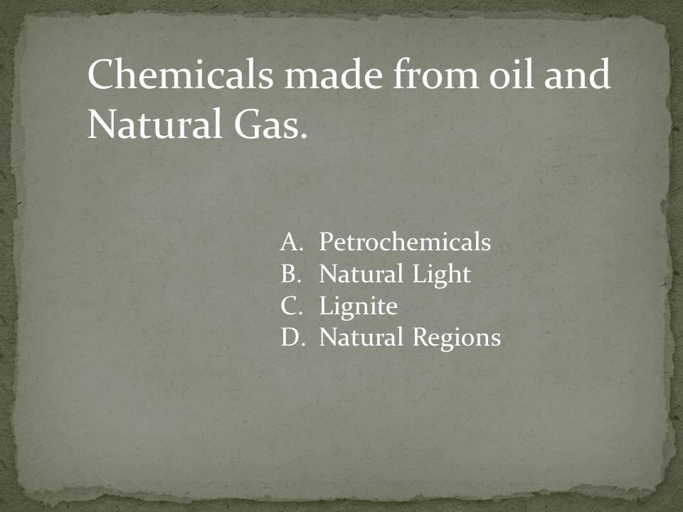 Chemicals made from oil and Natural Gas.