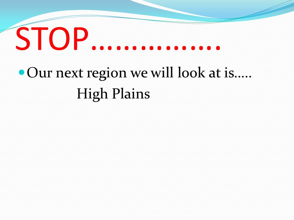 STOP……………. Our next region we will look at is….. High Plains