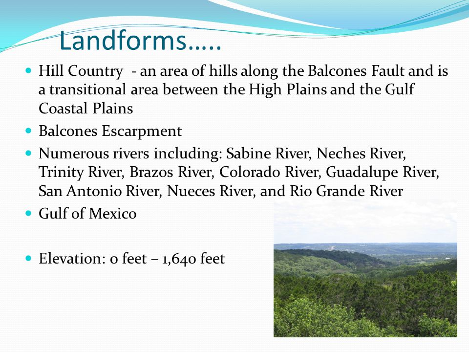 Landforms….. Hill Country - an area of hills along the Balcones Fault and is a transitional area between the High Plains and the Gulf Coastal Plains.