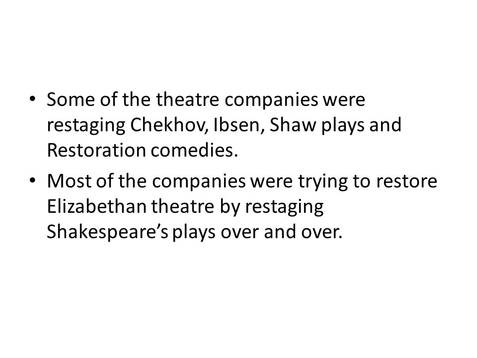 Some of the theatre companies were restaging Chekhov, Ibsen, Shaw plays and Restoration comedies.