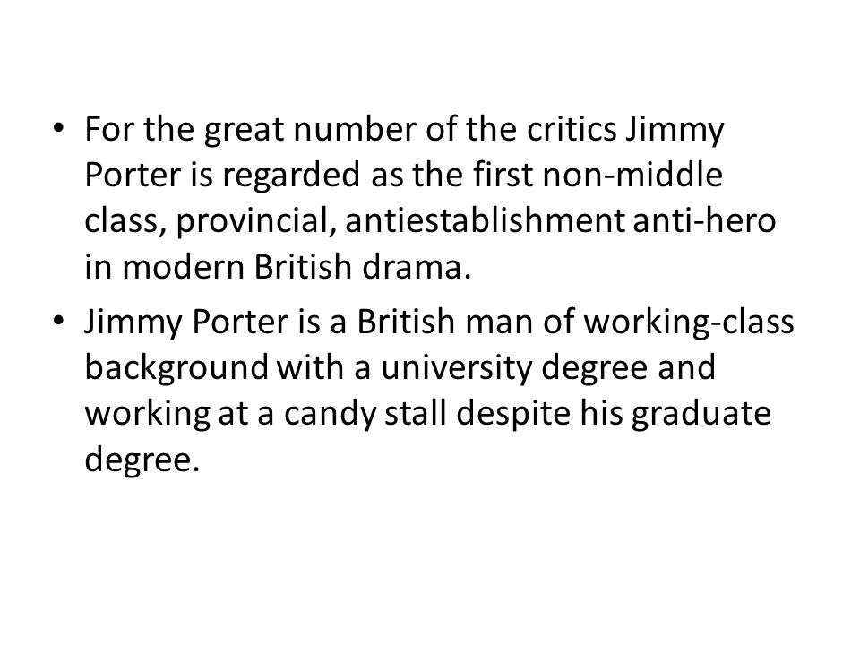 For the great number of the critics Jimmy Porter is regarded as the first non-middle class, provincial, antiestablishment anti-hero in modern British drama.