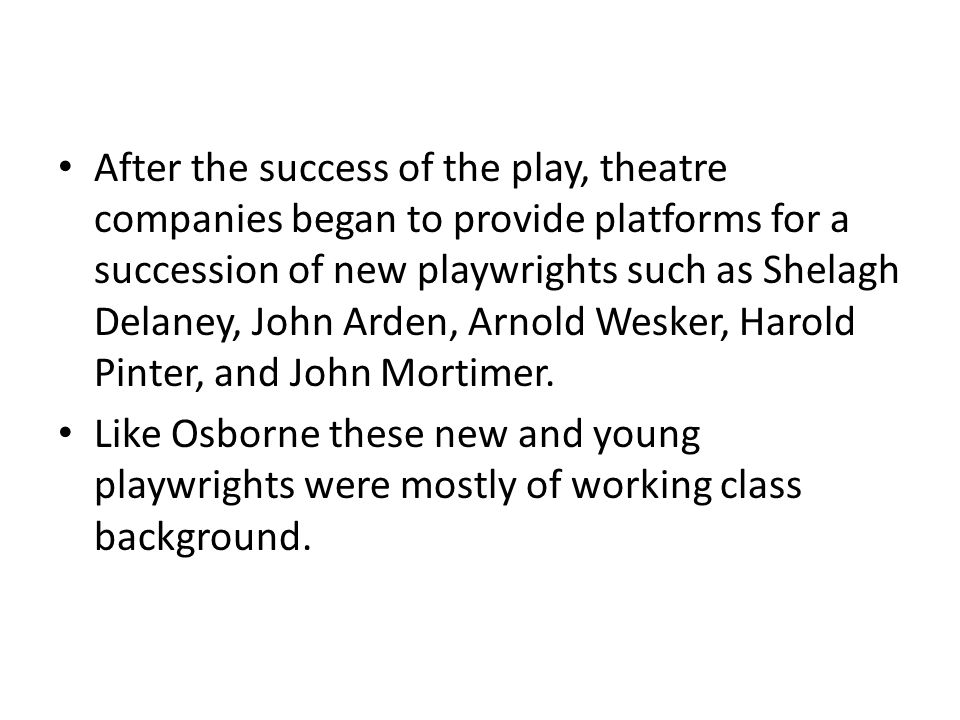 After the success of the play, theatre companies began to provide platforms for a succession of new playwrights such as Shelagh Delaney, John Arden, Arnold Wesker, Harold Pinter, and John Mortimer.