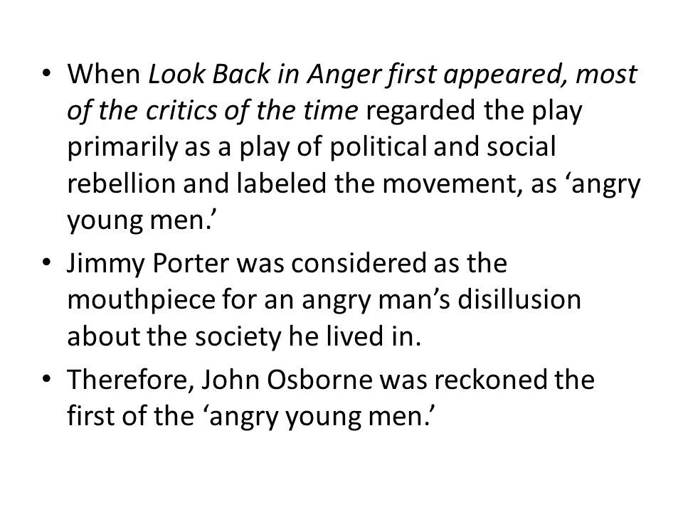 When Look Back in Anger first appeared, most of the critics of the time regarded the play primarily as a play of political and social rebellion and labeled the movement, as 'angry young men.'