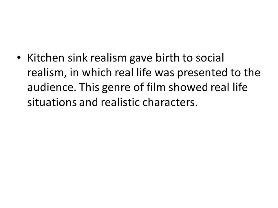 Kitchen sink realism gave birth to social realism, in which real life was presented to the audience.