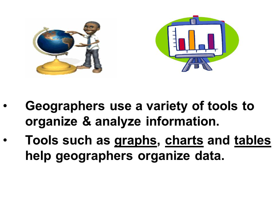 Geographers use a variety of tools to organize & analyze information.