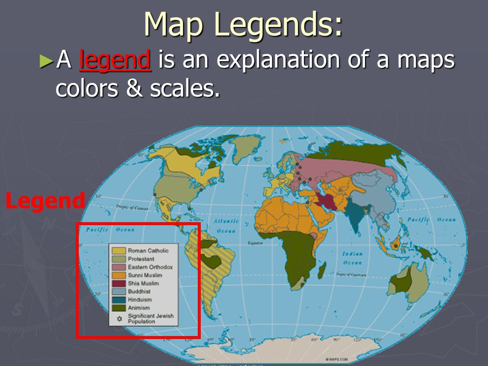 Map Legends: A legend is an explanation of a maps colors & scales.