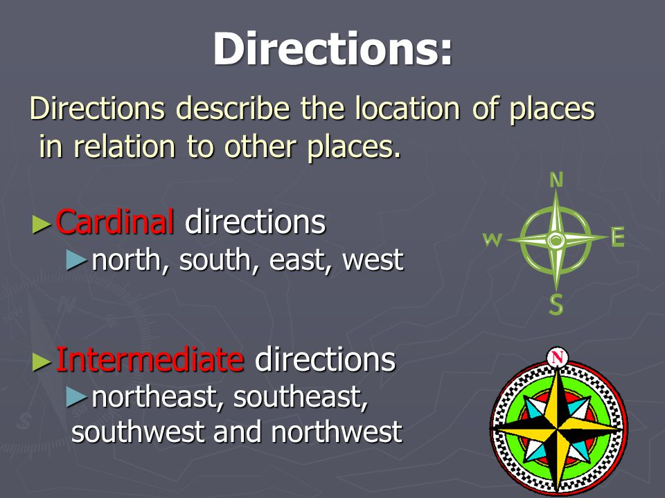 Directions: Directions describe the location of places in relation to other places. Cardinal directions.