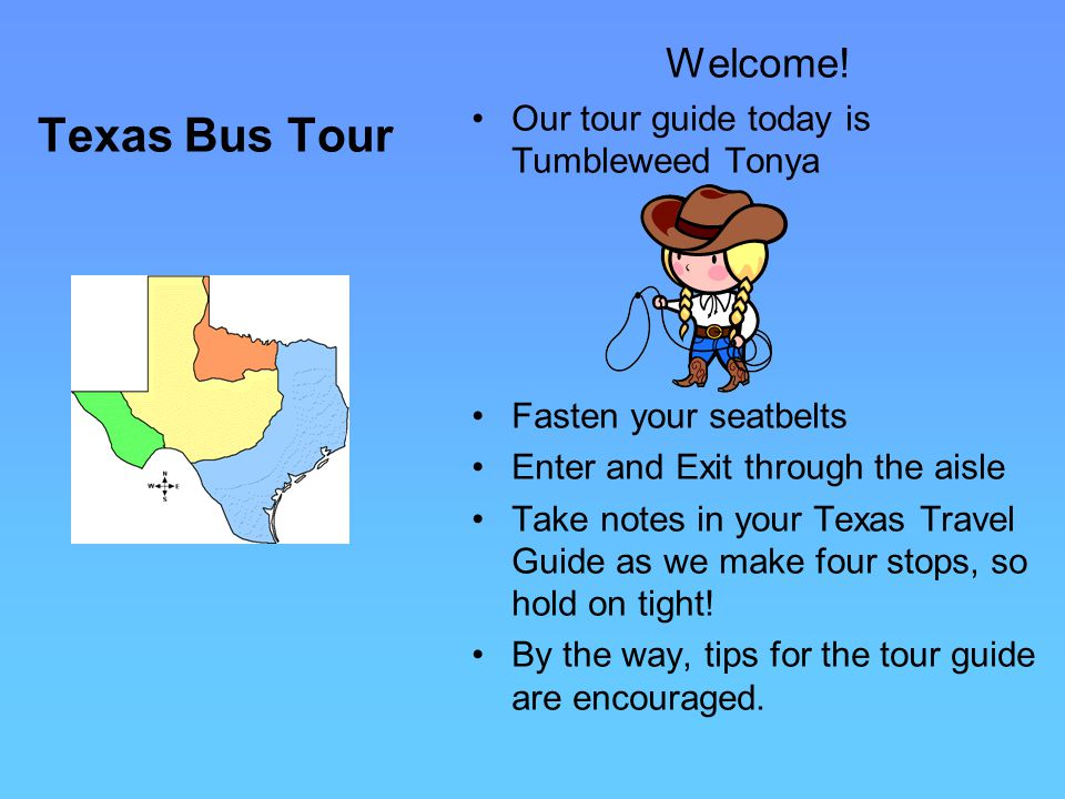Texas Bus Tour Welcome! Our tour guide today is Tumbleweed Tonya