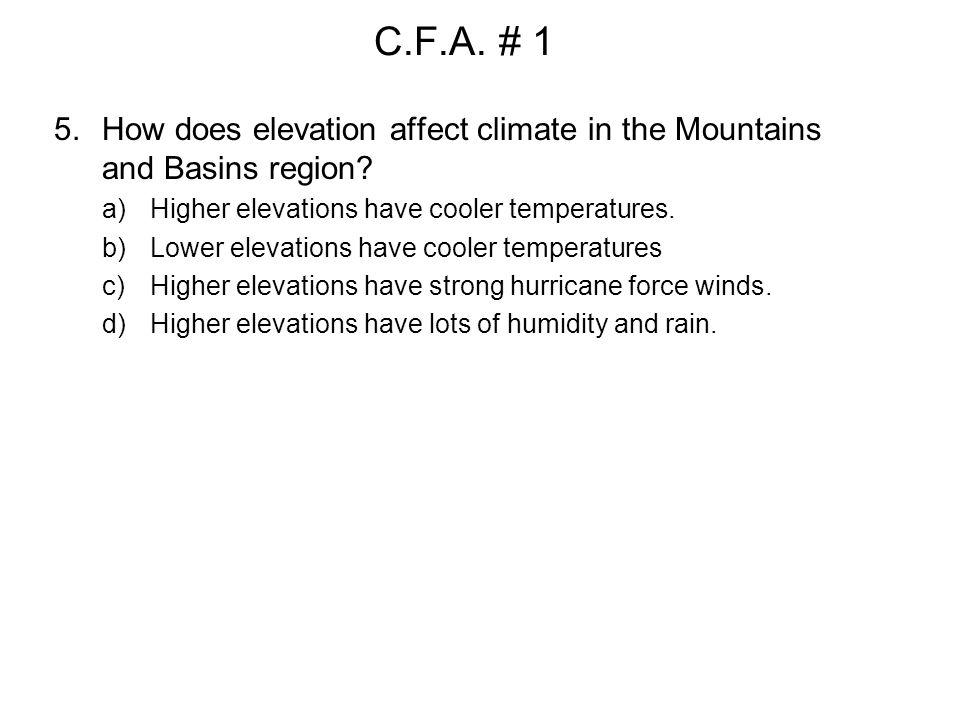 C.F.A. # 1 How does elevation affect climate in the Mountains and Basins region Higher elevations have cooler temperatures.