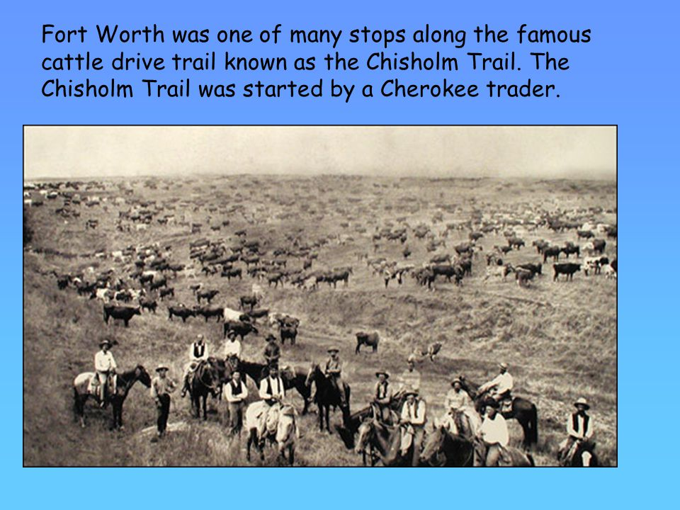 Fort Worth was one of many stops along the famous cattle drive trail known as the Chisholm Trail.