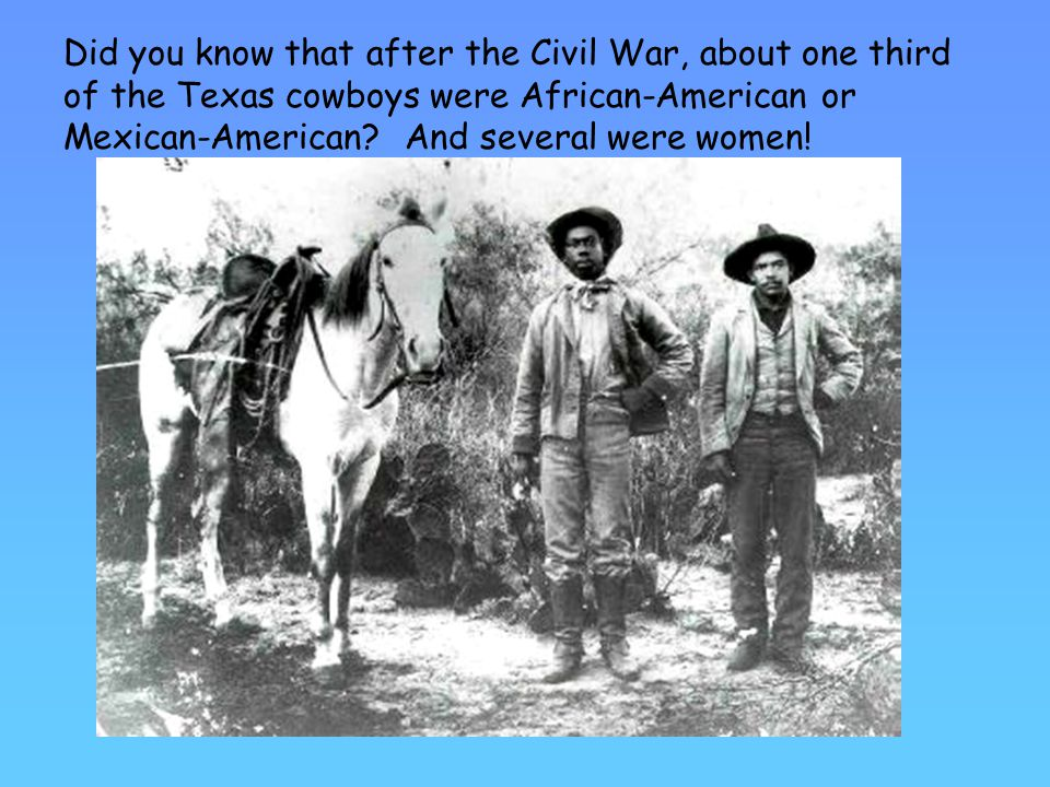 Did you know that after the Civil War, about one third of the Texas cowboys were African-American or Mexican-American.