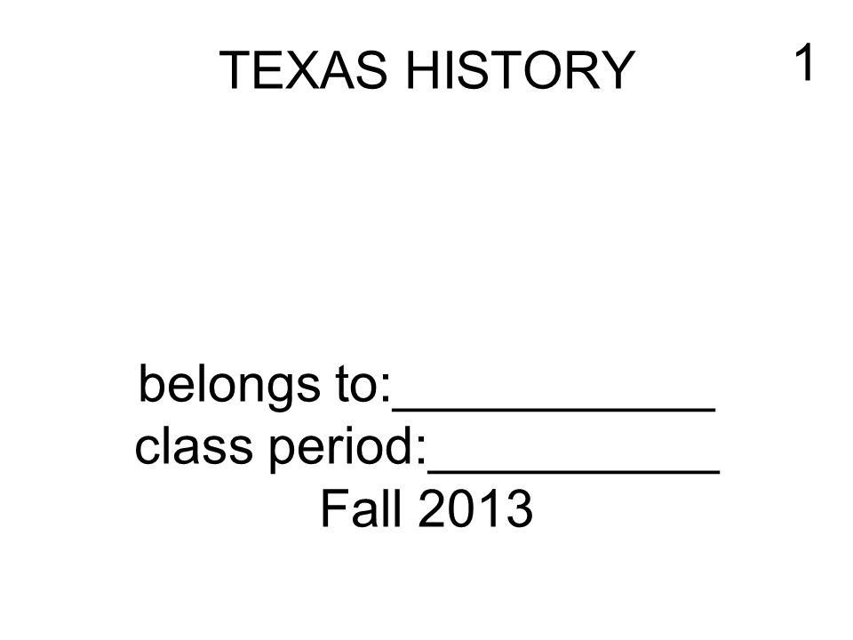 TEXAS HISTORY belongs to:___________ class period:__________ Fall 2013