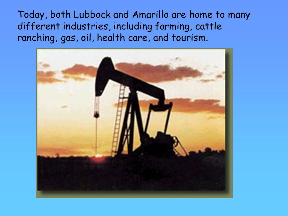 Today, both Lubbock and Amarillo are home to many different industries, including farming, cattle ranching, gas, oil, health care, and tourism.