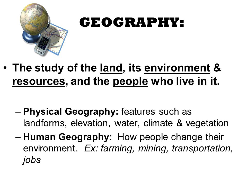 GEOGRAPHY: The study of the land, its environment & resources, and the people who live in it.
